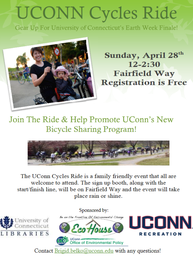 We are in full gear preparation for the 1st Annual Uconn Cycles Ride. This will be a great event promoting cycling at Uconn and within the East Coast Greenway community. It is free and open to all participants! Please promote through the attached flyer and this link: http://www.ecohusky.uconn.edu/outreach/bike_ride.html